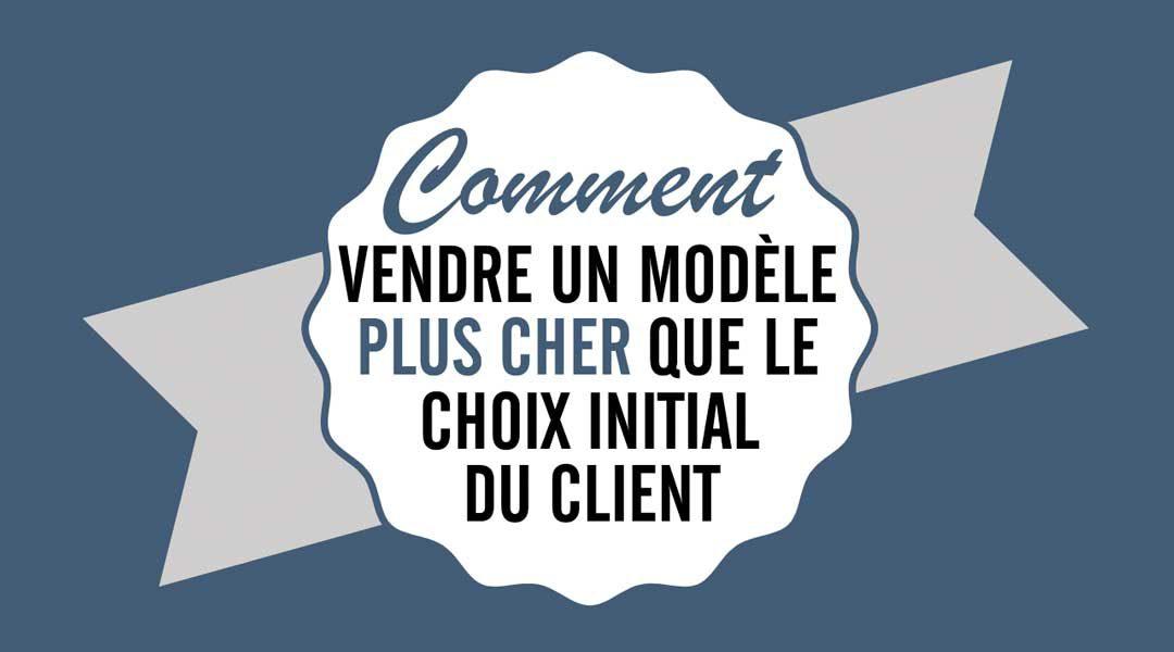 Comment vendre un modèle plus cher que le choix initial du client