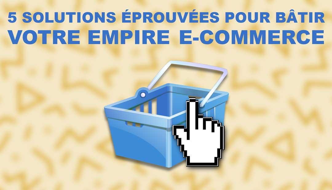 5 solutions éprouvées pour bâtir votre empire e-Commerce